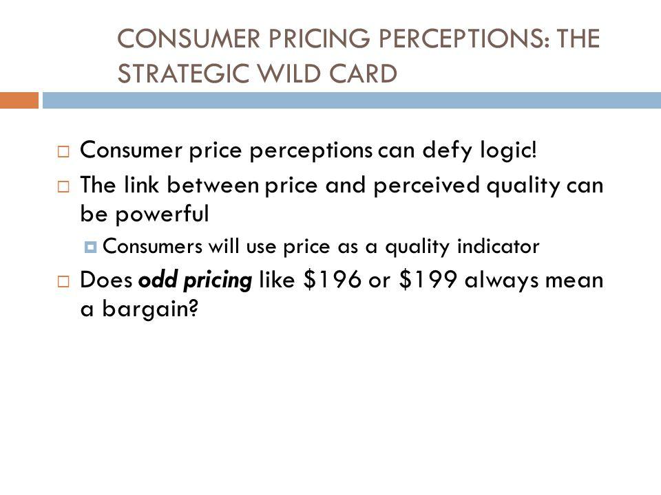 CONSUMER PRICING PERCEPTIONS: THE STRATEGIC WILD CARD  Consumer price perceptions can defy logic.