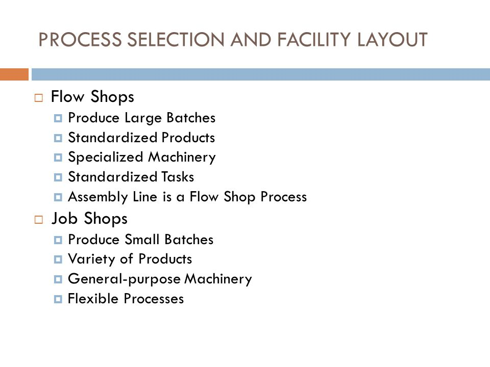 PROCESS SELECTION AND FACILITY LAYOUT  Flow Shops  Produce Large Batches  Standardized Products  Specialized Machinery  Standardized Tasks  Assembly Line is a Flow Shop Process  Job Shops  Produce Small Batches  Variety of Products  General-purpose Machinery  Flexible Processes