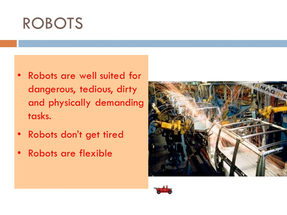 ROBOTS Robots are well suited for dangerous, tedious, dirty and physically demanding tasks.