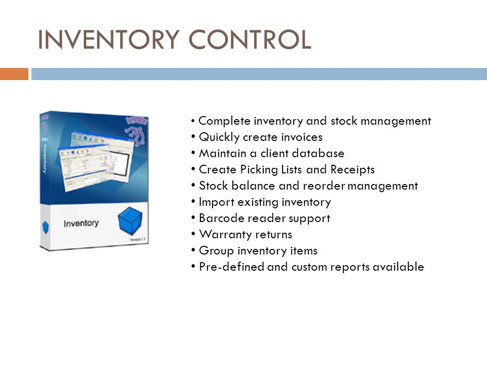 INVENTORY CONTROL Complete inventory and stock management Quickly create invoices Maintain a client database Create Picking Lists and Receipts Stock balance and reorder management Import existing inventory Barcode reader support Warranty returns Group inventory items Pre-defined and custom reports available