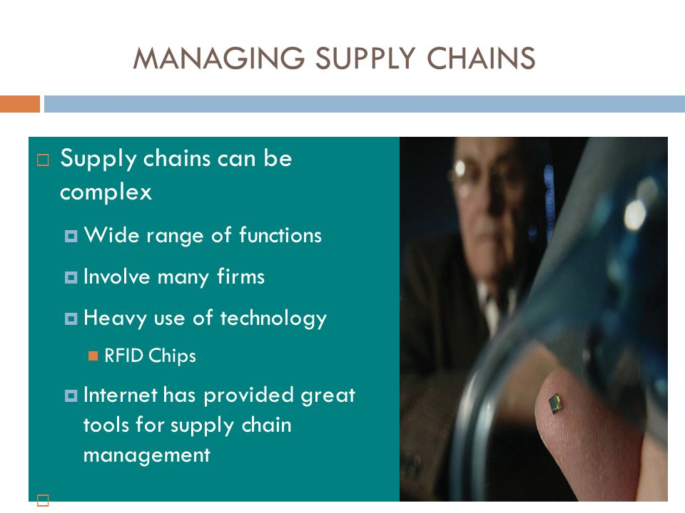 MANAGING SUPPLY CHAINS  Supply chains can be complex  Wide range of functions  Involve many firms  Heavy use of technology RFID Chips  Internet has provided great tools for supply chain management 