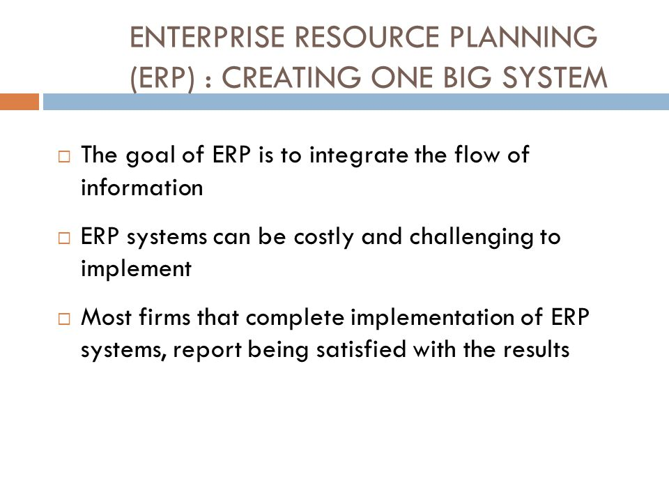 ENTERPRISE RESOURCE PLANNING (ERP) : CREATING ONE BIG SYSTEM  The goal of ERP is to integrate the flow of information  ERP systems can be costly and challenging to implement  Most firms that complete implementation of ERP systems, report being satisfied with the results