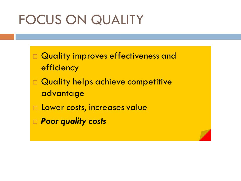 FOCUS ON QUALITY  Quality improves effectiveness and efficiency  Quality helps achieve competitive advantage  Lower costs, increases value  Poor quality costs