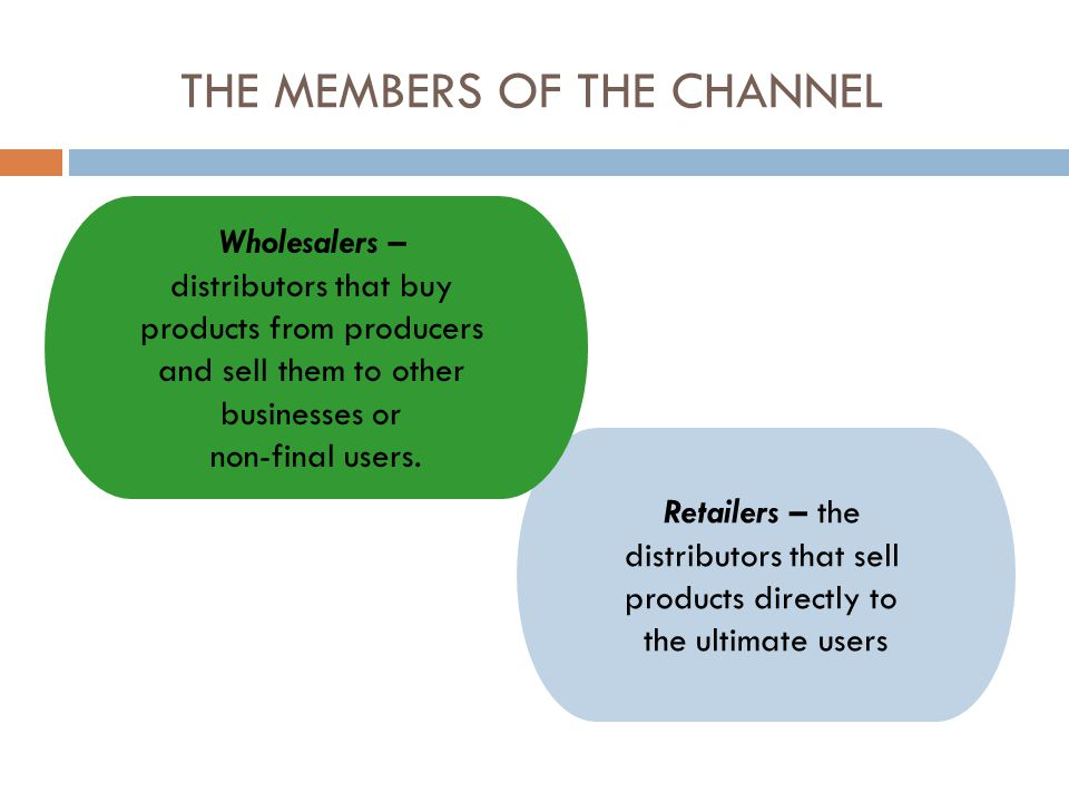THE MEMBERS OF THE CHANNEL Retailers – the distributors that sell products directly to the ultimate users Wholesalers – distributors that buy products from producers and sell them to other businesses or non-final users.
