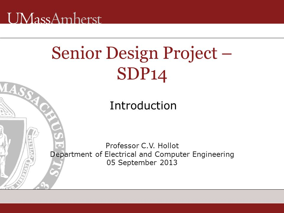 Professor C.V. Hollot Department of Electrical and Computer Engineering 05 September 2013 Senior Design Project – SDP14 Introduction