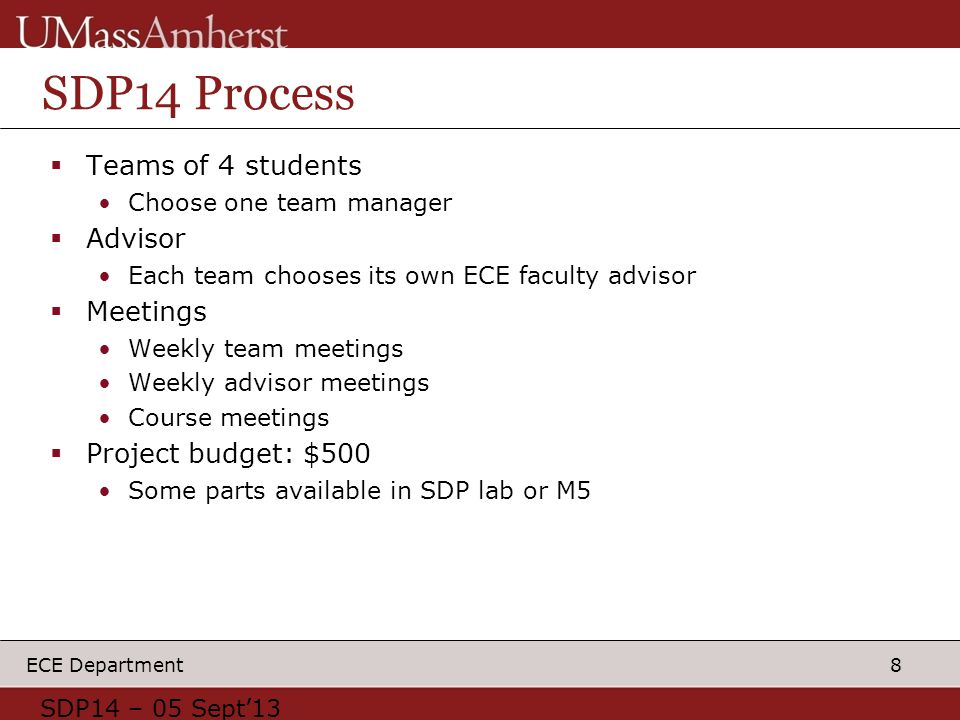 8 ECE Department SDP14 Process  Teams of 4 students Choose one team manager  Advisor Each team chooses its own ECE faculty advisor  Meetings Weekly team meetings Weekly advisor meetings Course meetings  Project budget: $500 Some parts available in SDP lab or M5 SDP14 – 05 Sept'13