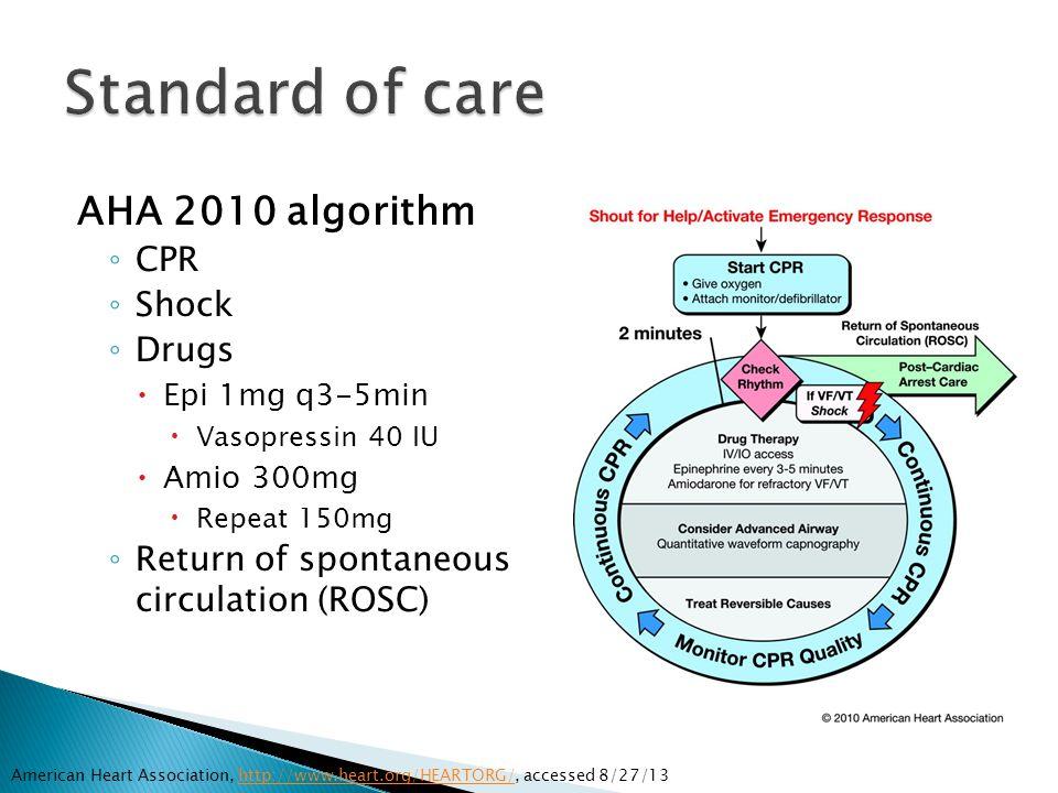 AHA 2010 algorithm ◦ CPR ◦ Shock ◦ Drugs  Epi 1mg q3-5min  Vasopressin 40 IU  Amio 300mg  Repeat 150mg ◦ Return of spontaneous circulation (ROSC)