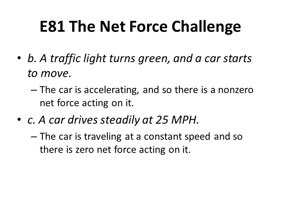 E81 The Net Force Challenge b. A traffic light turns green, and a car starts to move. – The car is accelerating, and so there is a nonzero net force a