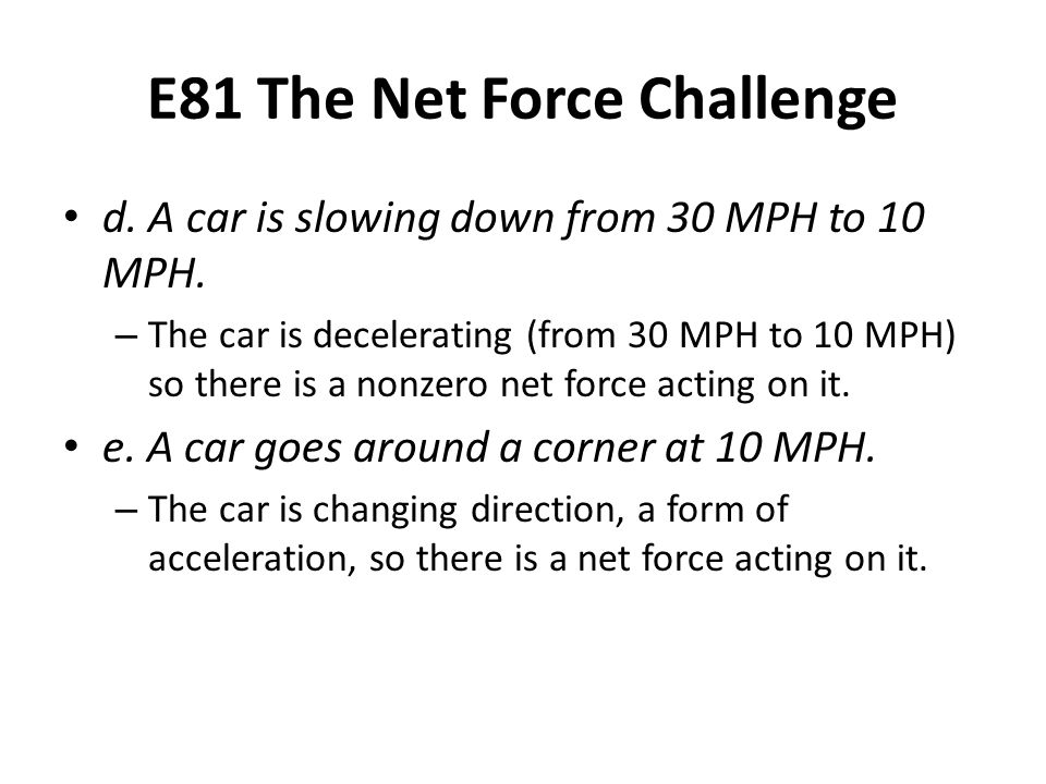 E81 The Net Force Challenge d. A car is slowing down from 30 MPH to 10 MPH. – The car is decelerating (from 30 MPH to 10 MPH) so there is a nonzero ne