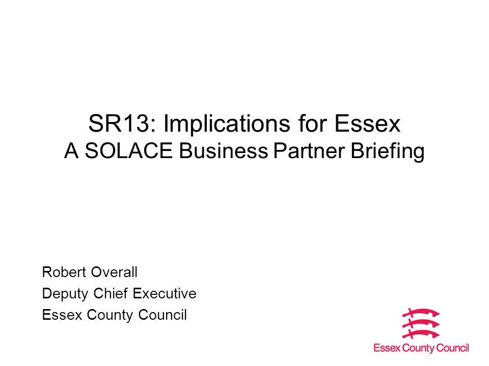 SR13: Implications for Essex A SOLACE Business Partner Briefing Robert Overall Deputy Chief Executive Essex County Council
