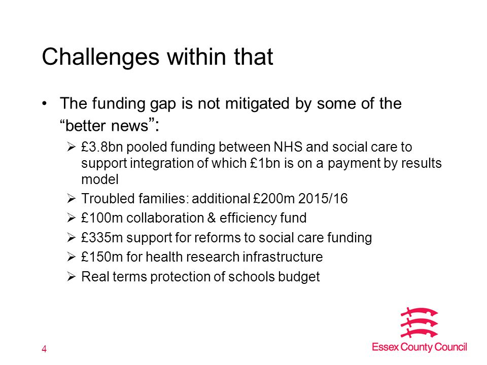 Challenges within that The funding gap is not mitigated by some of the better news :  £3.8bn pooled funding between NHS and social care to support integration of which £1bn is on a payment by results model  Troubled families: additional £200m 2015/16  £100m collaboration & efficiency fund  £335m support for reforms to social care funding  £150m for health research infrastructure  Real terms protection of schools budget 4