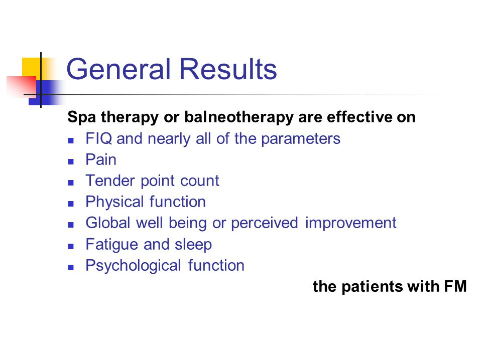 General Results Spa therapy or balneotherapy are effective on FIQ and nearly all of the parameters Pain Tender point count Physical function Global well being or perceived improvement Fatigue and sleep Psychological function the patients with FM