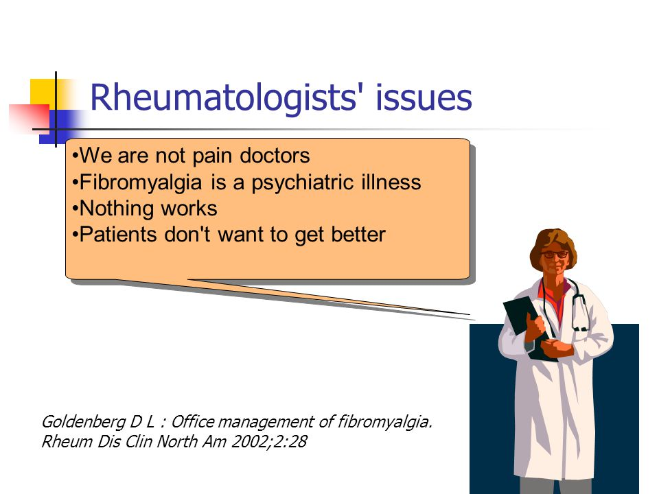 Rheumatologists issues We are not pain doctors Fibromyalgia is a psychiatric illness Nothing works Patients don t want to get better Goldenberg D L : Office management of fibromyalgia.