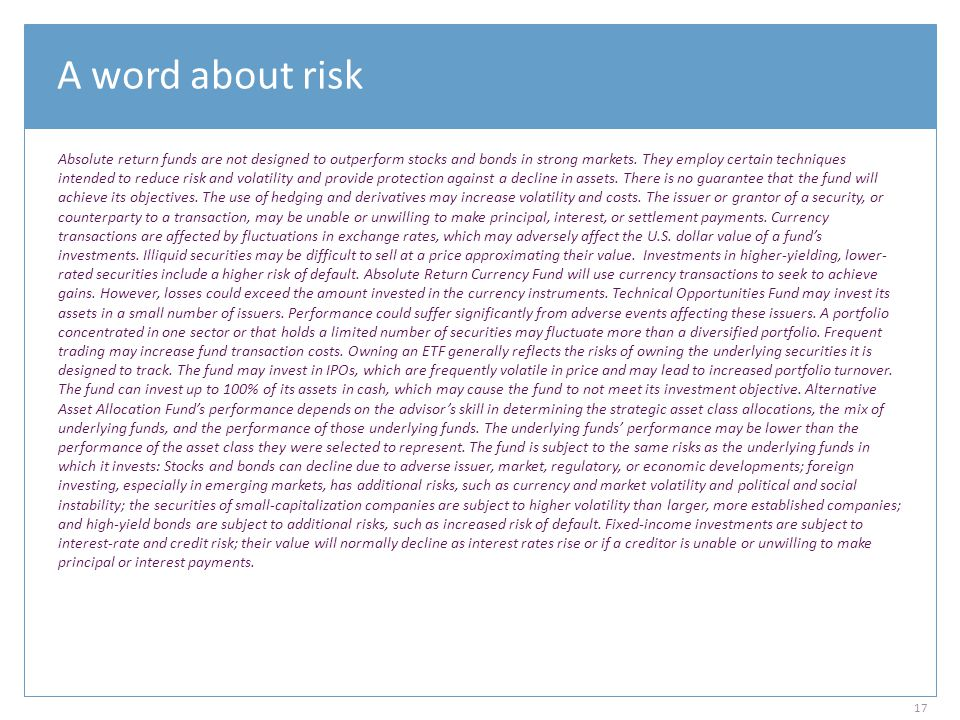 A word about risk Absolute return funds are not designed to outperform stocks and bonds in strong markets. They employ certain techniques intended to