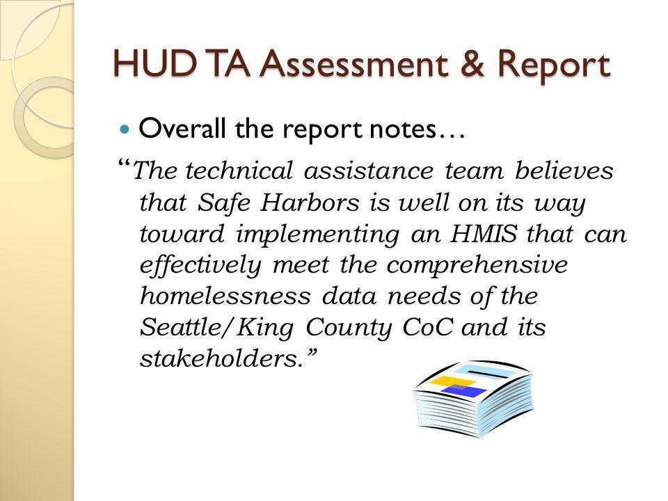 HUD TA Assessment & Report Overall the report notes… The technical assistance team believes that Safe Harbors is well on its way toward implementing an HMIS that can effectively meet the comprehensive homelessness data needs of the Seattle/King County CoC and its stakeholders.