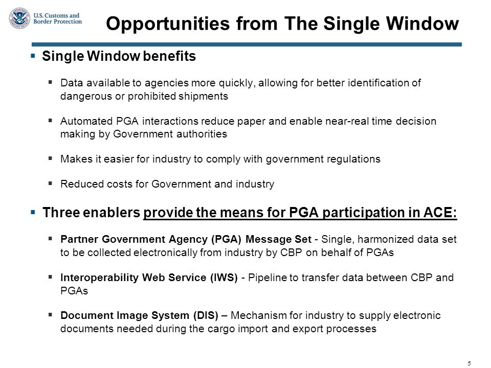 5 Opportunities from The Single Window  Single Window benefits  Data available to agencies more quickly, allowing for better identification of dangerous or prohibited shipments  Automated PGA interactions reduce paper and enable near-real time decision making by Government authorities  Makes it easier for industry to comply with government regulations  Reduced costs for Government and industry  Three enablers provide the means for PGA participation in ACE:  Partner Government Agency (PGA) Message Set - Single, harmonized data set to be collected electronically from industry by CBP on behalf of PGAs  Interoperability Web Service (IWS) - Pipeline to transfer data between CBP and PGAs  Document Image System (DIS) – Mechanism for industry to supply electronic documents needed during the cargo import and export processes