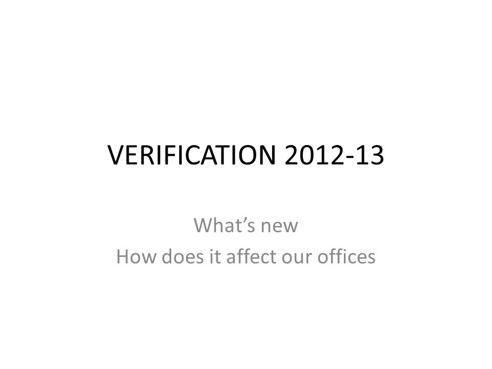 VERIFICATION 2012-13 What's new How does it affect our offices