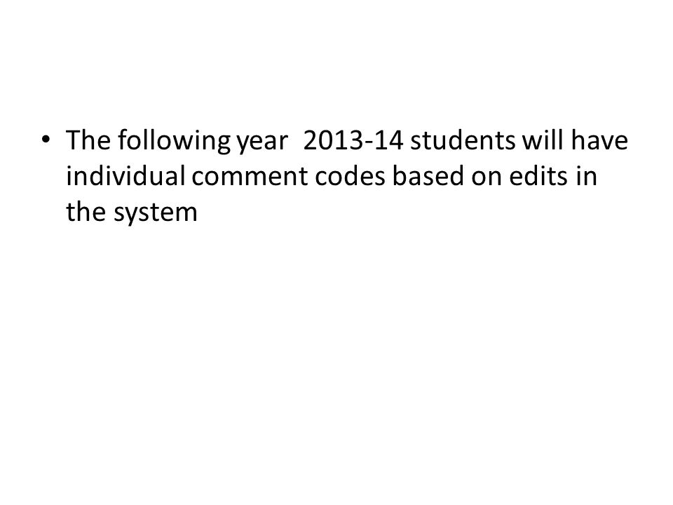 The following year 2013-14 students will have individual comment codes based on edits in the system