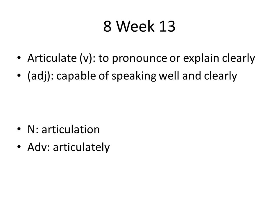 8 Week 13 Articulate (v): to pronounce or explain clearly (adj): capable of speaking well and clearly N: articulation Adv: articulately