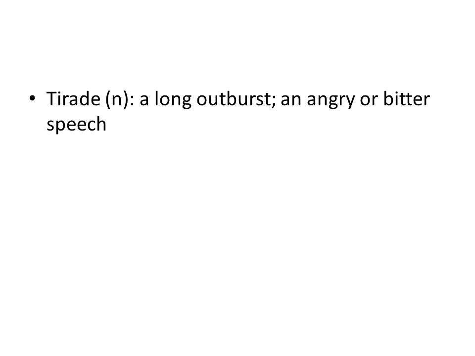 Tirade (n): a long outburst; an angry or bitter speech