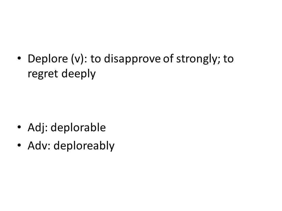 Deplore (v): to disapprove of strongly; to regret deeply Adj: deplorable Adv: deploreably