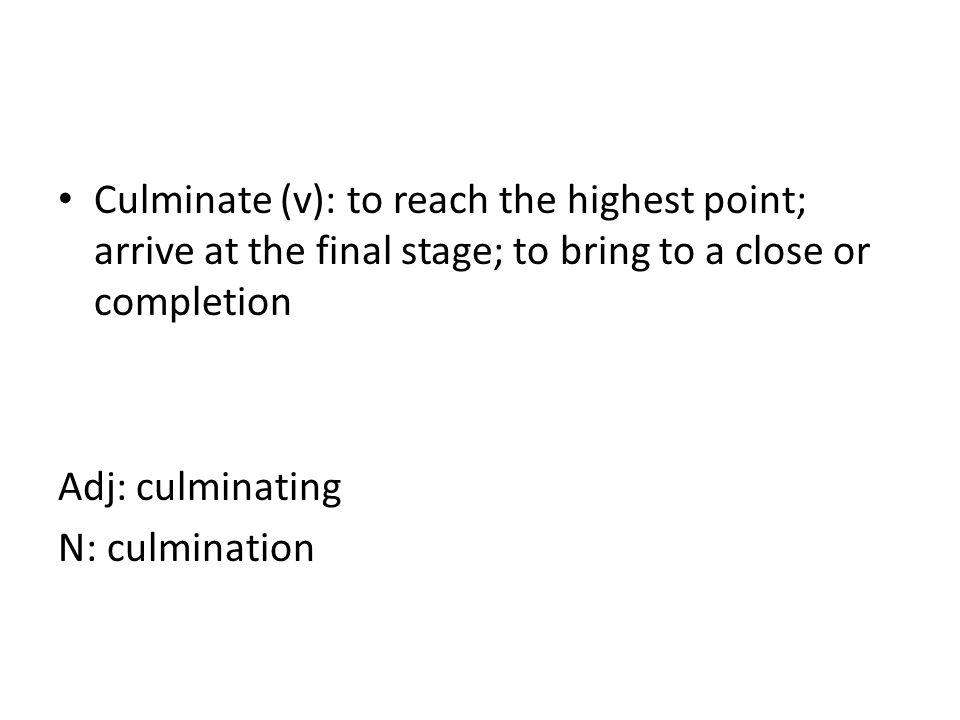 Culminate (v): to reach the highest point; arrive at the final stage; to bring to a close or completion Adj: culminating N: culmination