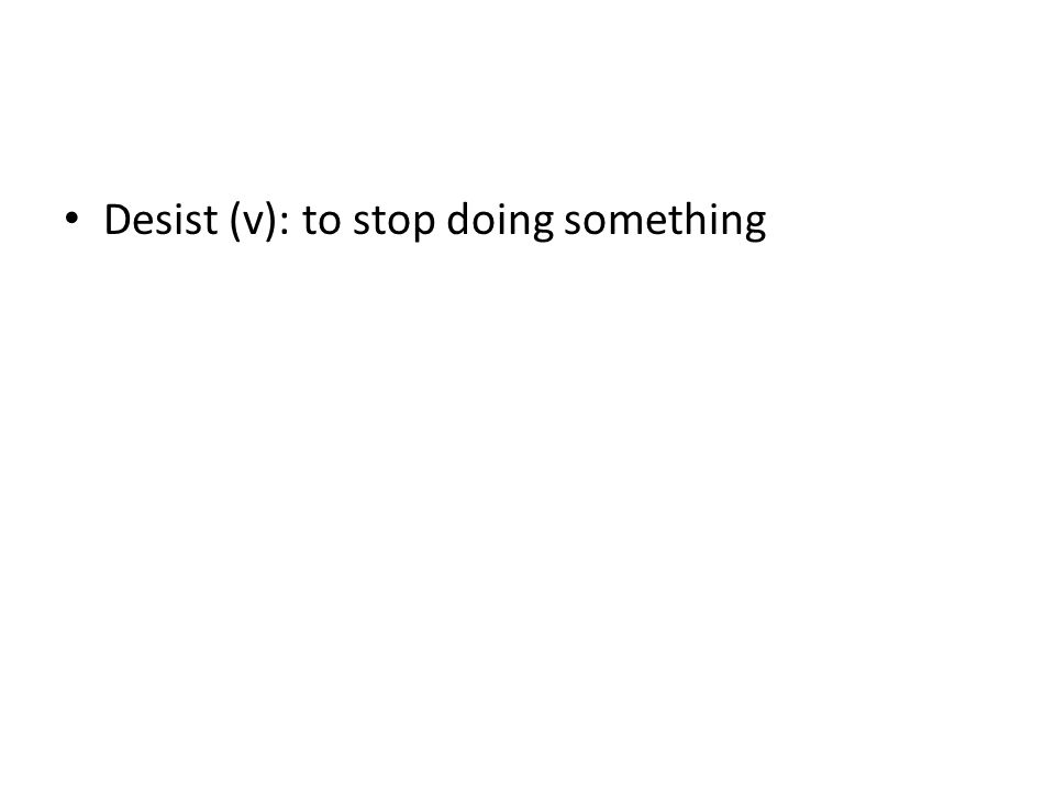 Desist (v): to stop doing something
