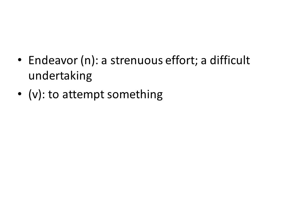 Endeavor (n): a strenuous effort; a difficult undertaking (v): to attempt something