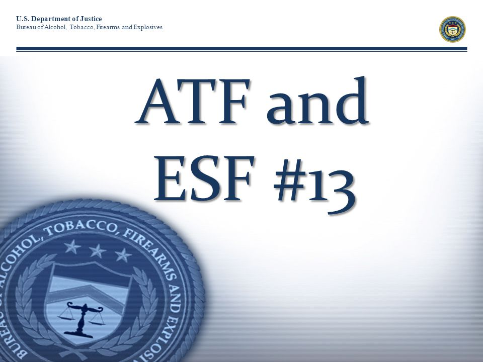 U.S. Department of Justice Bureau of Alcohol, Tobacco, Firearms and Explosives ATF and ESF #13