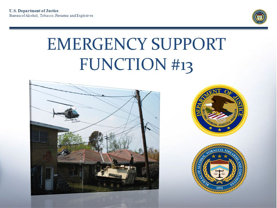 U.S. Department of Justice Bureau of Alcohol, Tobacco, Firearms and Explosives EMERGENCY SUPPORT FUNCTION #13