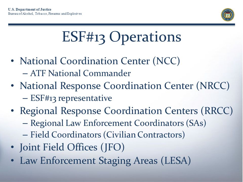 U.S. Department of Justice Bureau of Alcohol, Tobacco, Firearms and Explosives ESF#13 Operations National Coordination Center (NCC) – ATF National Com