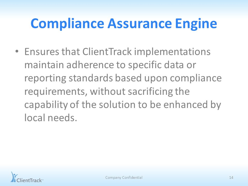 Compliance Assurance Engine Ensures that ClientTrack implementations maintain adherence to specific data or reporting standards based upon compliance requirements, without sacrificing the capability of the solution to be enhanced by local needs.