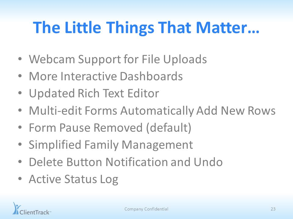 The Little Things That Matter… Webcam Support for File Uploads More Interactive Dashboards Updated Rich Text Editor Multi-edit Forms Automatically Add New Rows Form Pause Removed (default) Simplified Family Management Delete Button Notification and Undo Active Status Log Company Confidential23