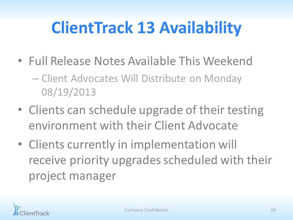 ClientTrack 13 Availability Full Release Notes Available This Weekend – Client Advocates Will Distribute on Monday 08/19/2013 Clients can schedule upgrade of their testing environment with their Client Advocate Clients currently in implementation will receive priority upgrades scheduled with their project manager Company Confidential26