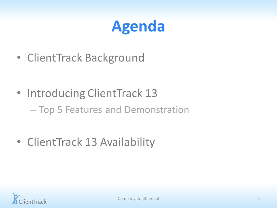 Agenda ClientTrack Background Introducing ClientTrack 13 – Top 5 Features and Demonstration ClientTrack 13 Availability Company Confidential3