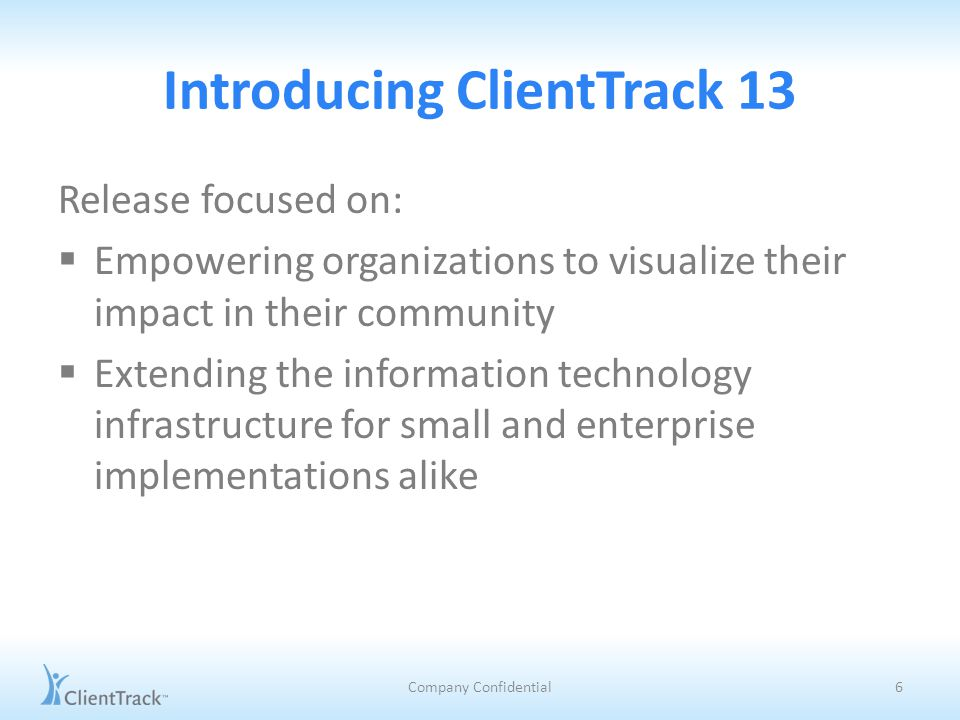 Introducing ClientTrack 13 Release focused on:  Empowering organizations to visualize their impact in their community  Extending the information technology infrastructure for small and enterprise implementations alike Company Confidential6