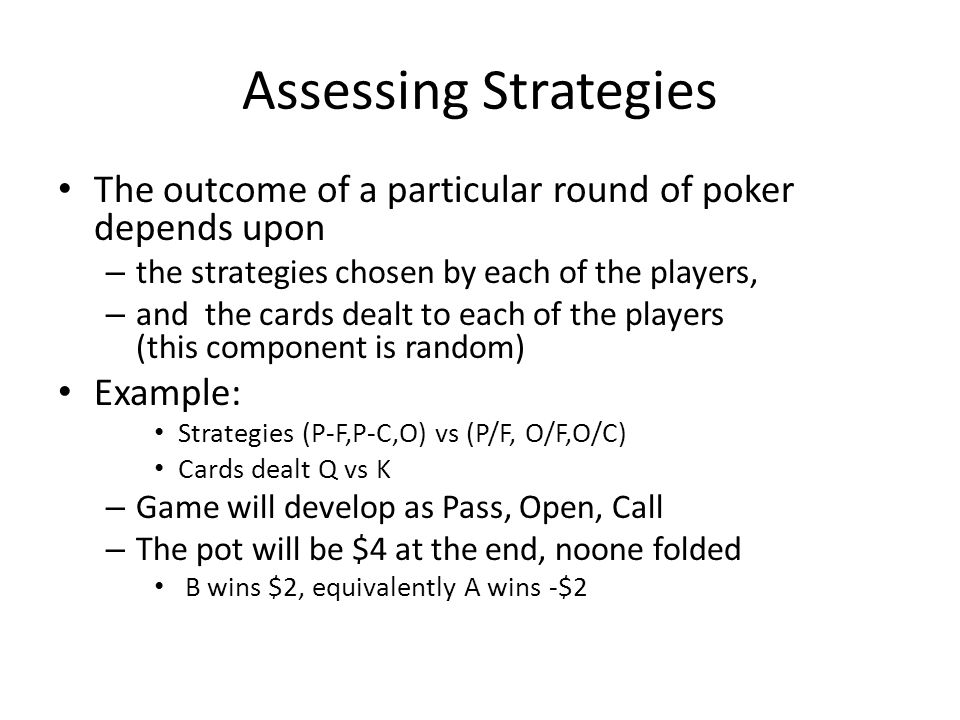 Assessing Strategies The outcome of a particular round of poker depends upon – the strategies chosen by each of the players, – and the cards dealt to each of the players (this component is random) Example: Strategies (P-F,P-C,O) vs (P/F, O/F,O/C) Cards dealt Q vs K – Game will develop as Pass, Open, Call – The pot will be $4 at the end, noone folded B wins $2, equivalently A wins -$2