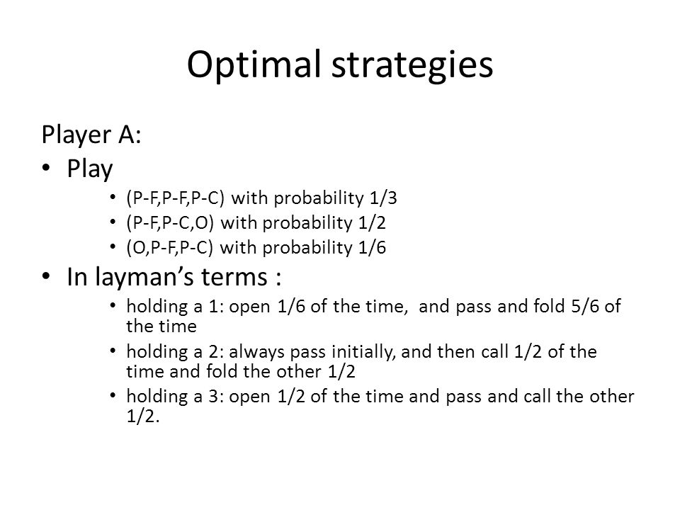 Optimal strategies Player A: Play (P-F,P-F,P-C) with probability 1/3 (P-F,P-C,O) with probability 1/2 (O,P-F,P-C) with probability 1/6 In layman's terms : holding a 1: open 1/6 of the time, and pass and fold 5/6 of the time holding a 2: always pass initially, and then call 1/2 of the time and fold the other 1/2 holding a 3: open 1/2 of the time and pass and call the other 1/2.