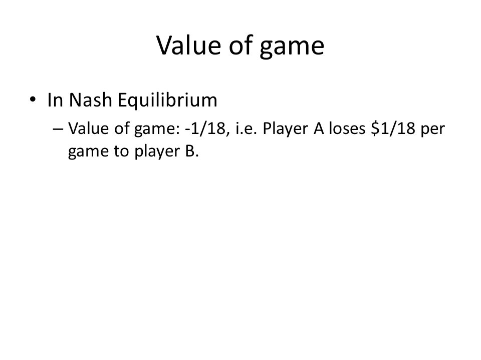 Value of game In Nash Equilibrium – Value of game: -1/18, i.e.