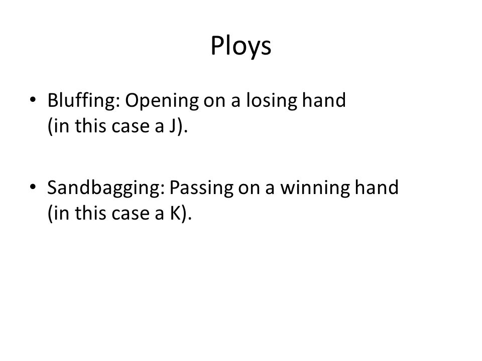 Ploys Bluffing: Opening on a losing hand (in this case a J).