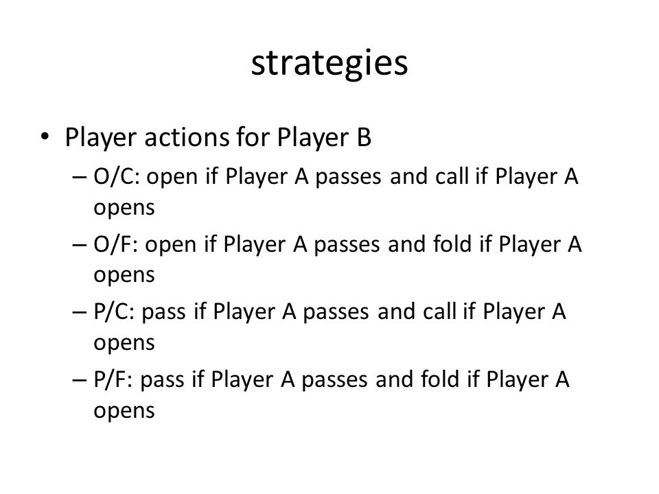 strategies Player actions for Player B – O/C: open if Player A passes and call if Player A opens – O/F: open if Player A passes and fold if Player A opens – P/C: pass if Player A passes and call if Player A opens – P/F: pass if Player A passes and fold if Player A opens