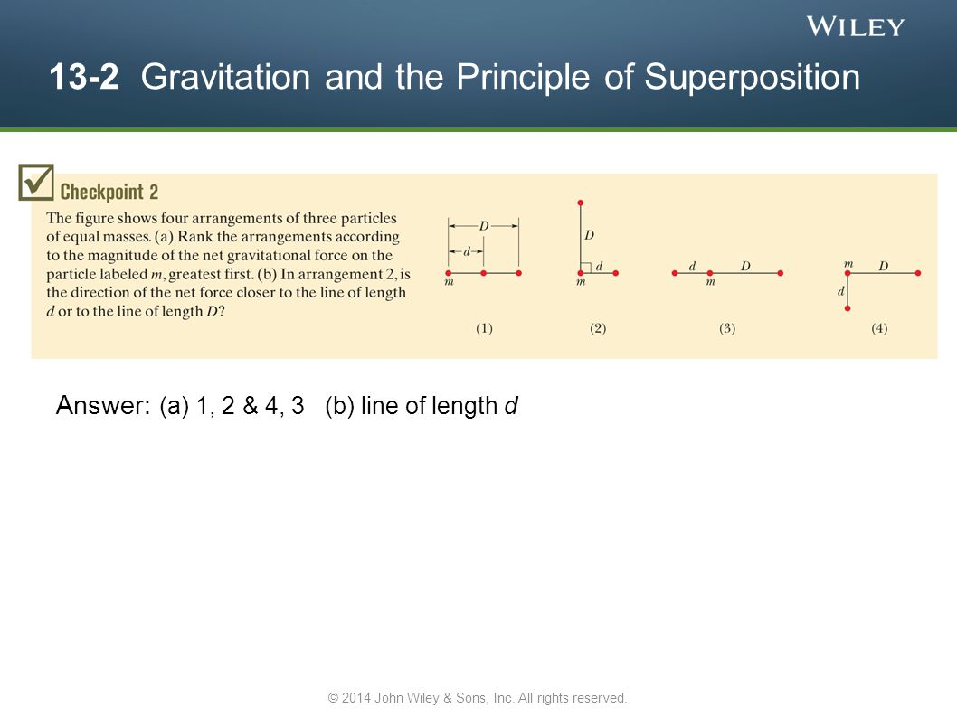 13-2 Gravitation and the Principle of Superposition Answer: (a) 1, 2 & 4, 3 (b) line of length d © 2014 John Wiley & Sons, Inc. All rights reserved.