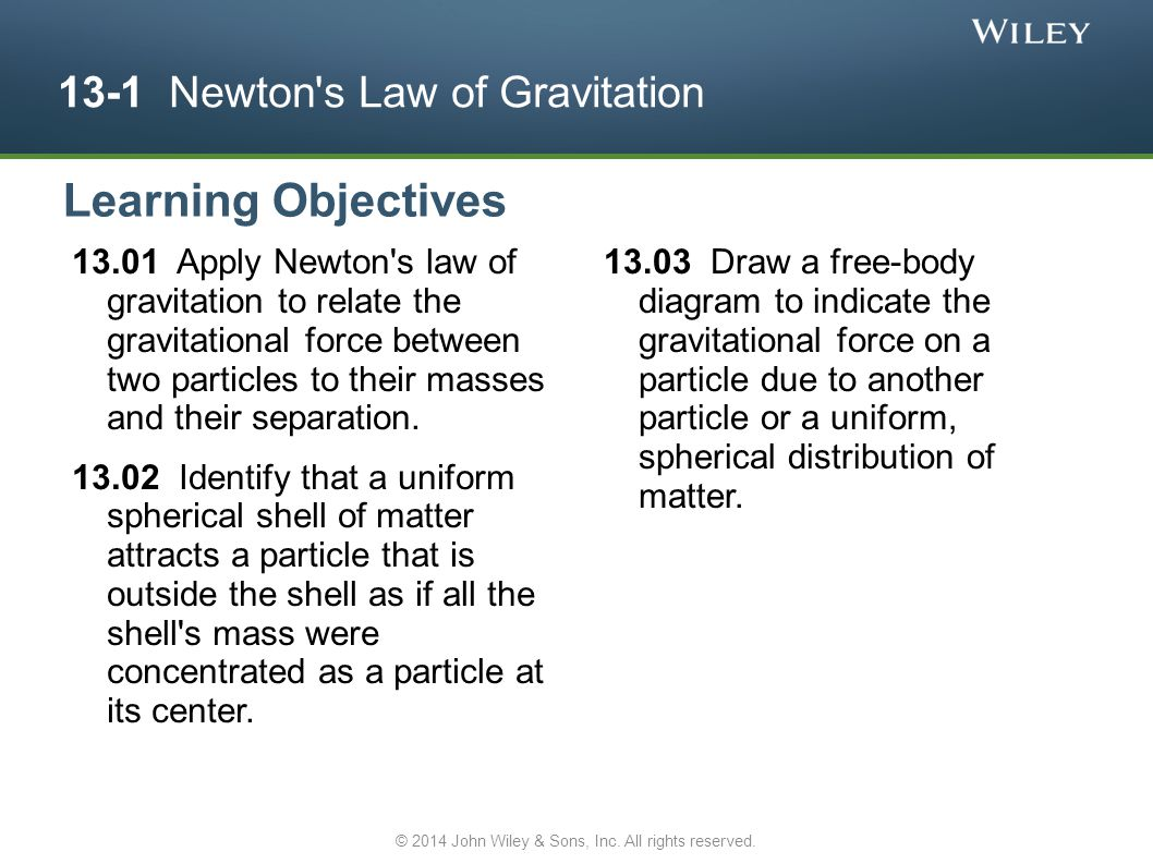 13-1 Newton s Law of Gravitation 13.01 Apply Newton s law of gravitation to relate the gravitational force between two particles to their masses and their separation.