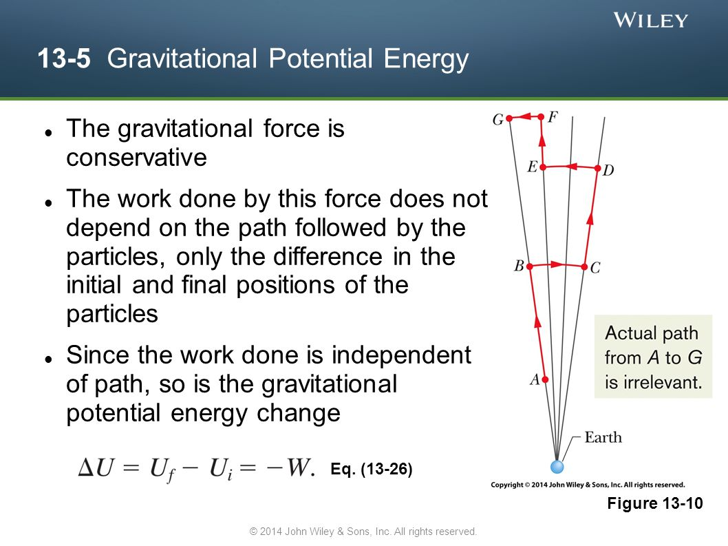 13-5 Gravitational Potential Energy The gravitational force is conservative The work done by this force does not depend on the path followed by the particles, only the difference in the initial and final positions of the particles Since the work done is independent of path, so is the gravitational potential energy change Eq.