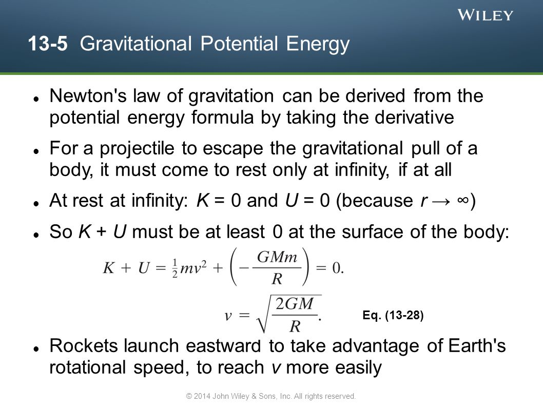 13-5 Gravitational Potential Energy Newton s law of gravitation can be derived from the potential energy formula by taking the derivative For a projectile to escape the gravitational pull of a body, it must come to rest only at infinity, if at all At rest at infinity: K = 0 and U = 0 (because r → ∞) So K + U must be at least 0 at the surface of the body: Rockets launch eastward to take advantage of Earth s rotational speed, to reach v more easily Eq.