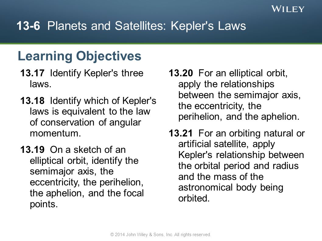 13-6 Planets and Satellites: Kepler's Laws 13.17 Identify Kepler's three laws. 13.18 Identify which of Kepler's laws is equivalent to the law of conse