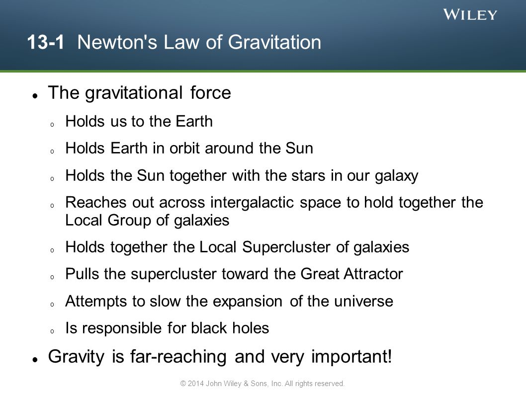 13-1 Newton's Law of Gravitation The gravitational force o Holds us to the Earth o Holds Earth in orbit around the Sun o Holds the Sun together with t
