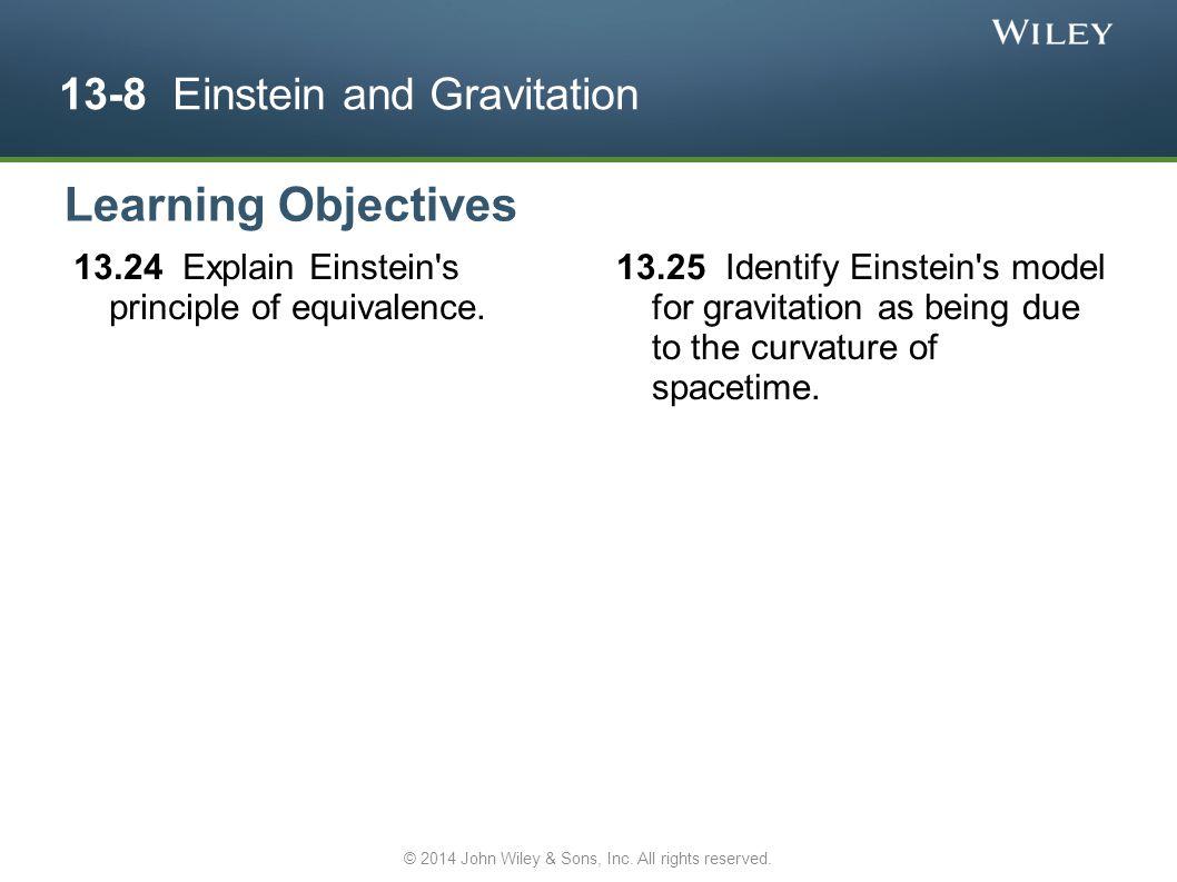 13-8 Einstein and Gravitation 13.24 Explain Einstein's principle of equivalence. 13.25 Identify Einstein's model for gravitation as being due to the c