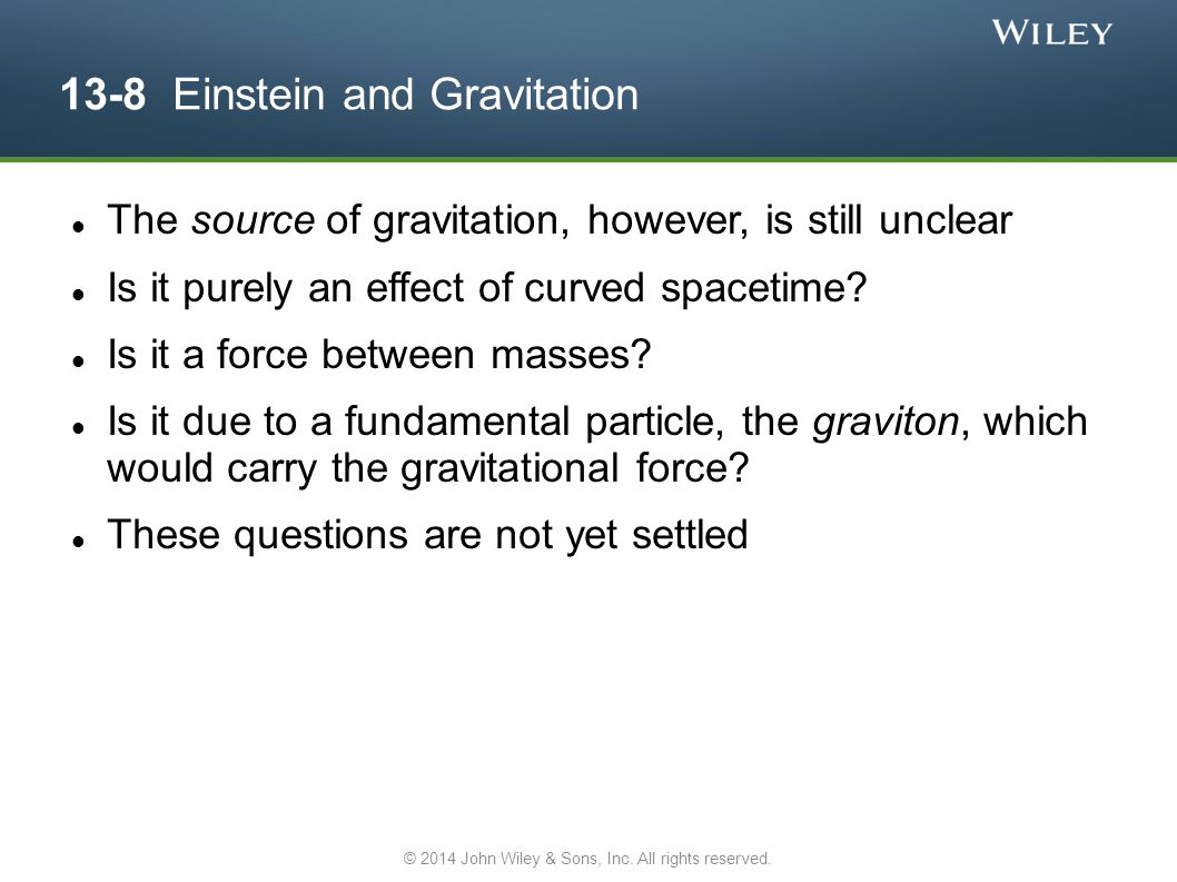 13-8 Einstein and Gravitation The source of gravitation, however, is still unclear Is it purely an effect of curved spacetime? Is it a force between m