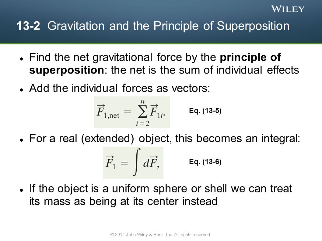13-2 Gravitation and the Principle of Superposition Find the net gravitational force by the principle of superposition: the net is the sum of individual effects Add the individual forces as vectors: For a real (extended) object, this becomes an integral: If the object is a uniform sphere or shell we can treat its mass as being at its center instead Eq.